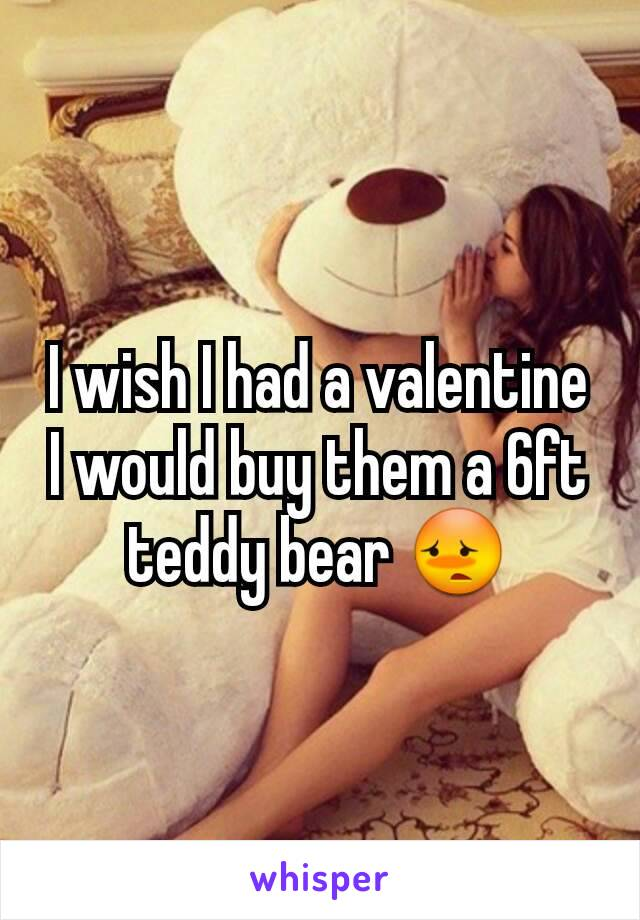 I wish I had a valentine I would buy them a 6ft teddy bear 😳