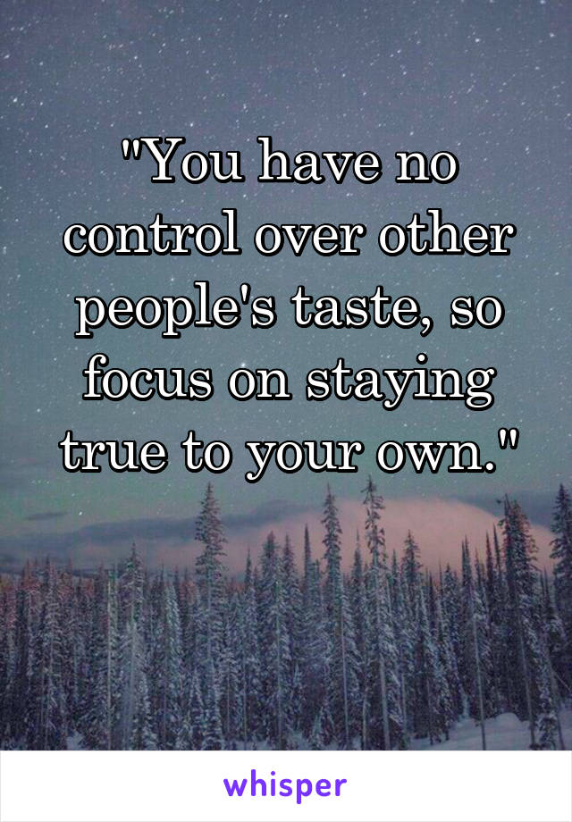 """You have no control over other people's taste, so focus on staying true to your own."""