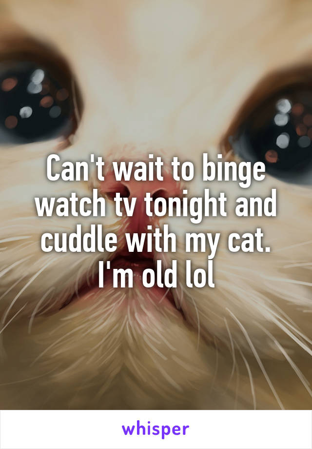 Can't wait to binge watch tv tonight and cuddle with my cat. I'm old lol