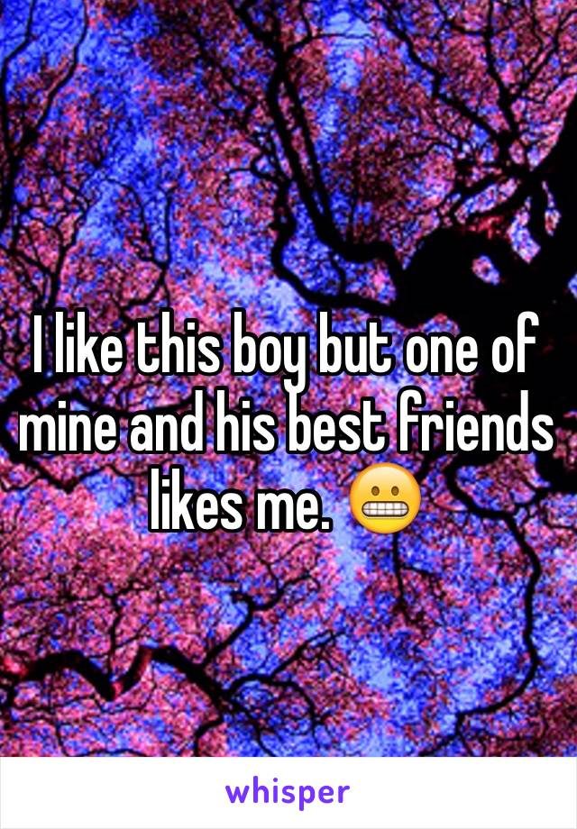 I like this boy but one of mine and his best friends likes me. 😬