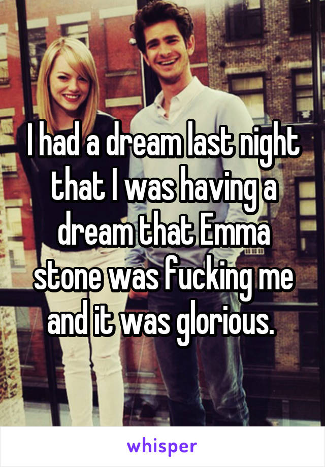 I had a dream last night that I was having a dream that Emma stone was fucking me and it was glorious.