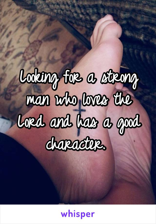 Looking for a strong man who loves the Lord and has a good character.