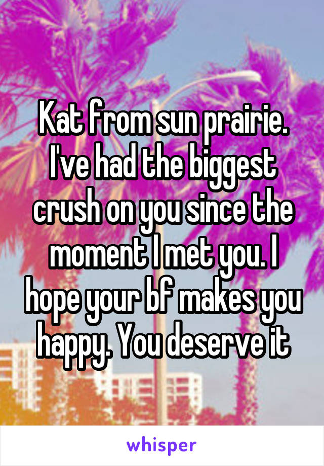 Kat from sun prairie. I've had the biggest crush on you since the moment I met you. I hope your bf makes you happy. You deserve it