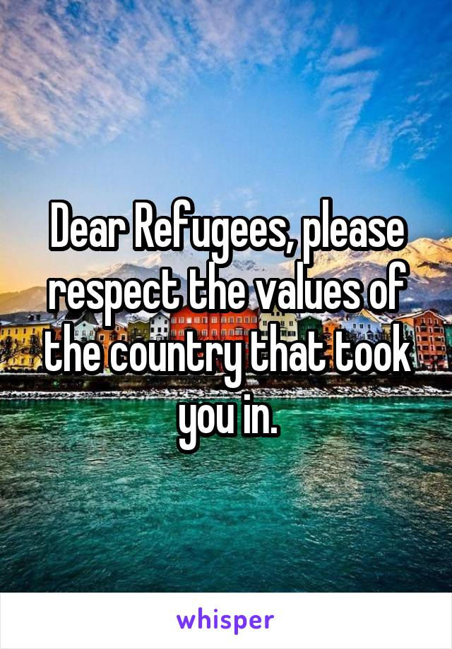Dear Refugees, please respect the values of the country that took you in.