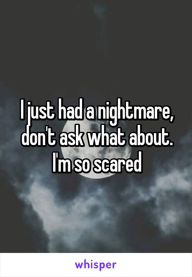 I just had a nightmare, don't ask what about. I'm so scared