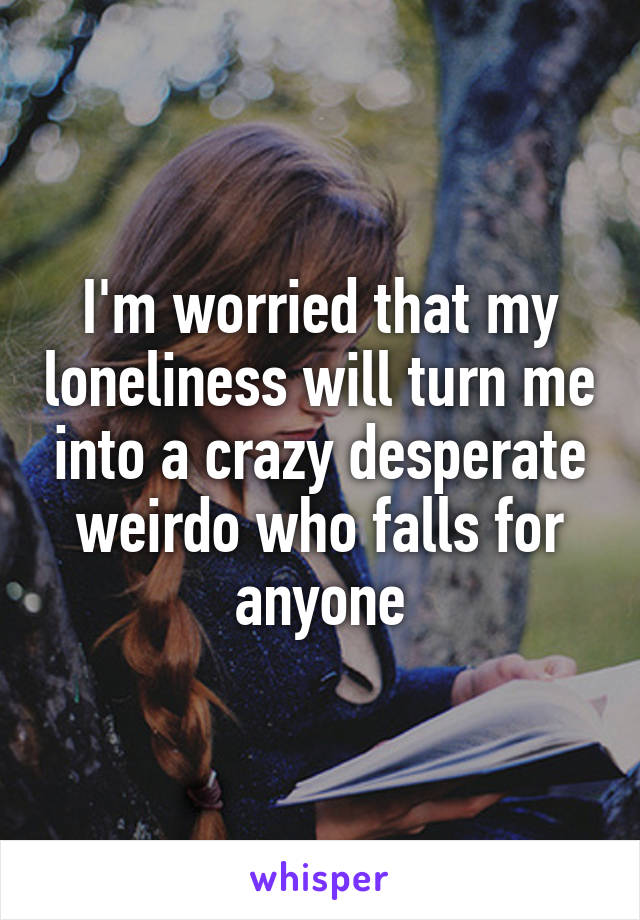 I'm worried that my loneliness will turn me into a crazy desperate weirdo who falls for anyone