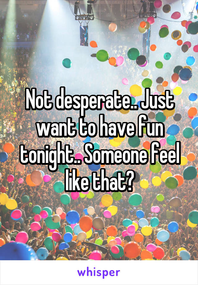 Not desperate.. Just want to have fun tonight.. Someone feel like that?