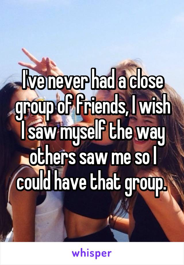 I've never had a close group of friends, I wish I saw myself the way others saw me so I could have that group.