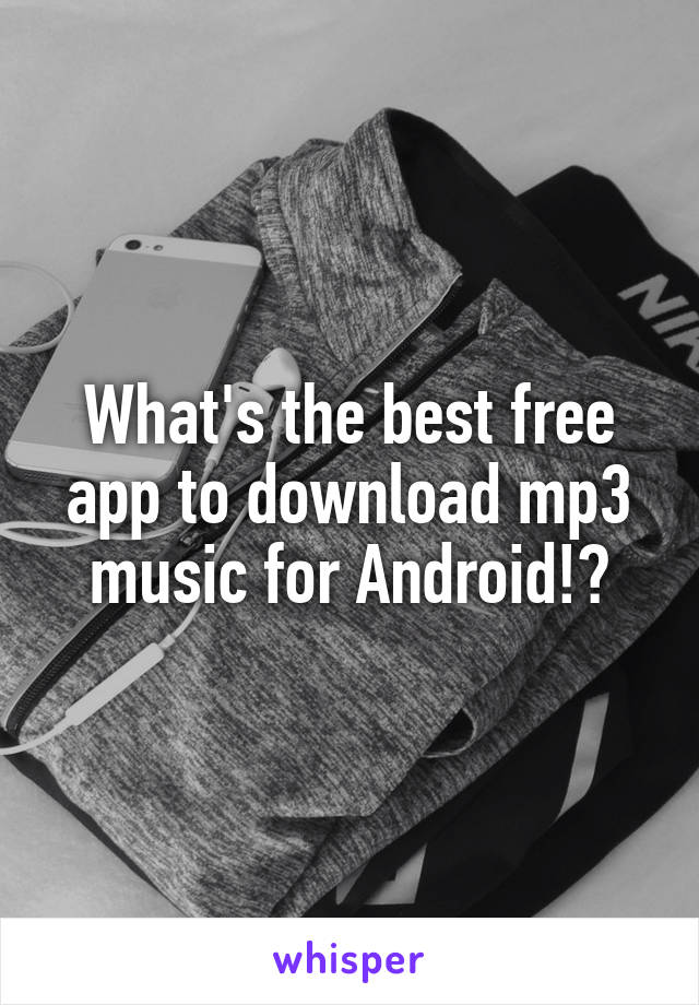 What's the best free app to download mp3 music for Android!?