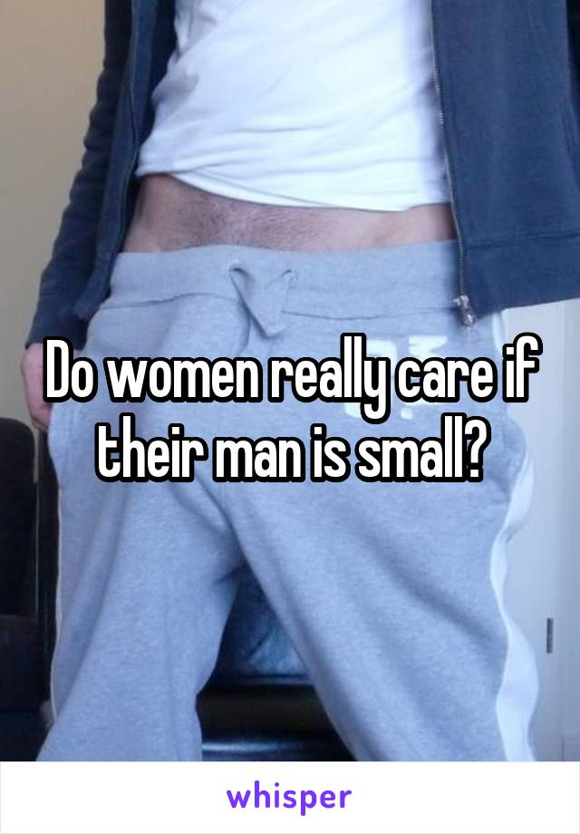 Do women really care if their man is small?