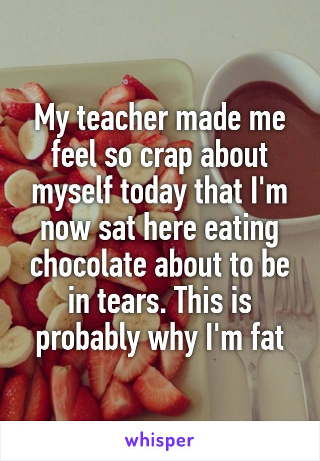 My teacher made me feel so crap about myself today that I'm now sat here eating chocolate about to be in tears. This is probably why I'm fat