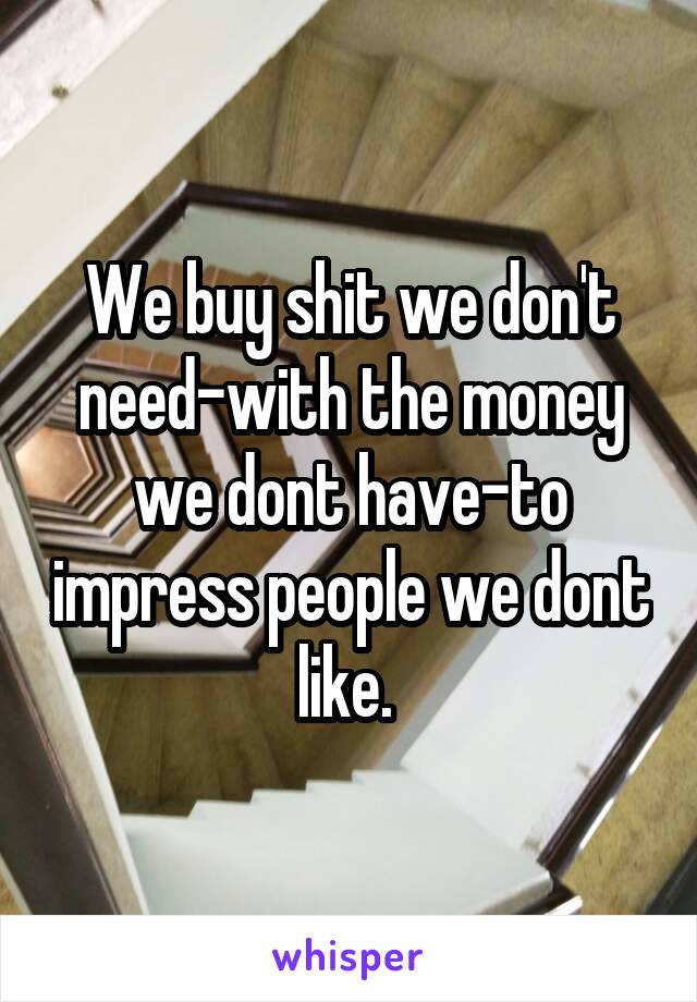 We buy shit we don't need-with the money we dont have-to impress people we dont like.
