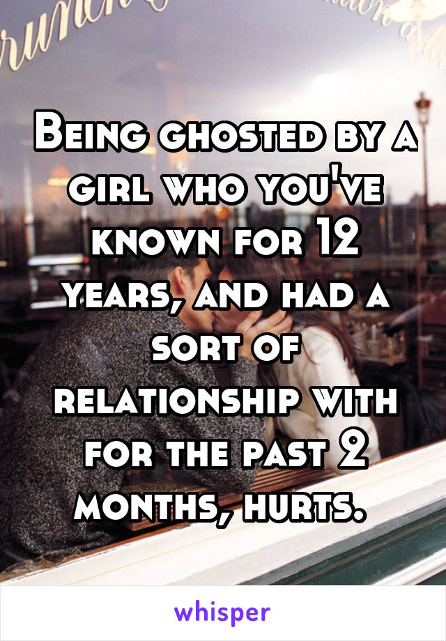 Being ghosted by a girl who you've known for 12 years, and had a sort of relationship with for the past 2 months, hurts.