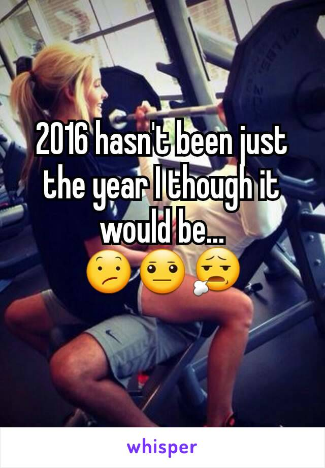 2016 hasn't been just the year I though it would be... 😕😐😧