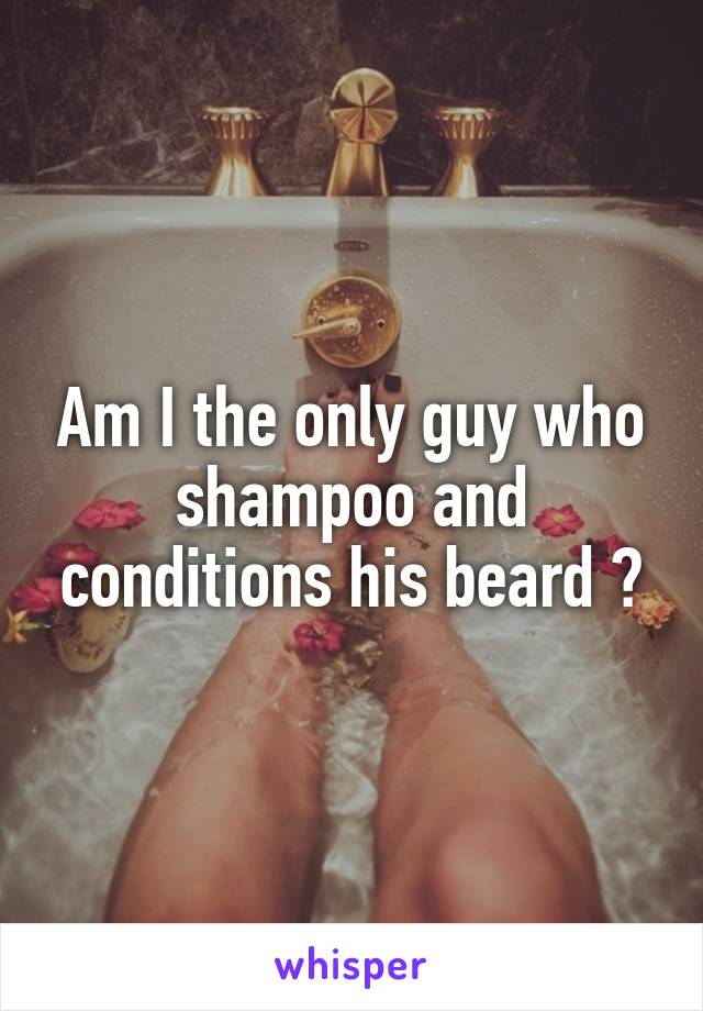 Am I the only guy who shampoo and conditions his beard ?