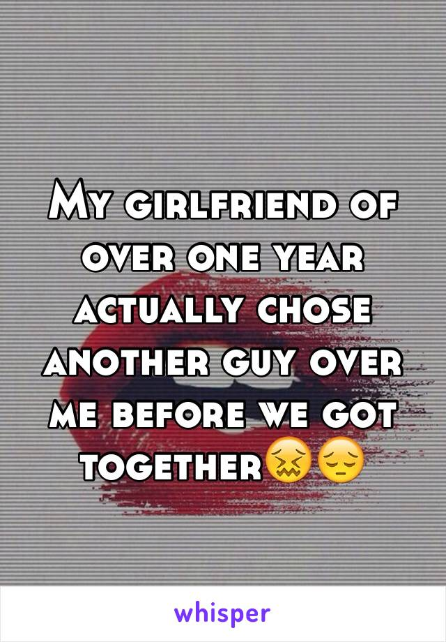 My girlfriend of over one year actually chose another guy over me before we got together😖😔