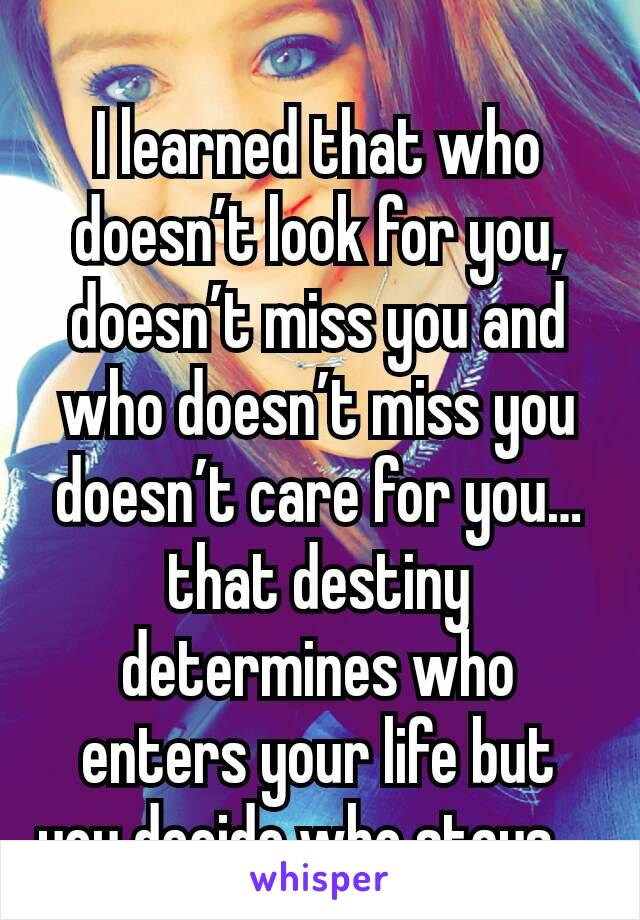 I learned that who doesn't look for you, doesn't miss you and who doesn't miss you doesn't care for you… that destiny determines who enters your life but you decide who stays…