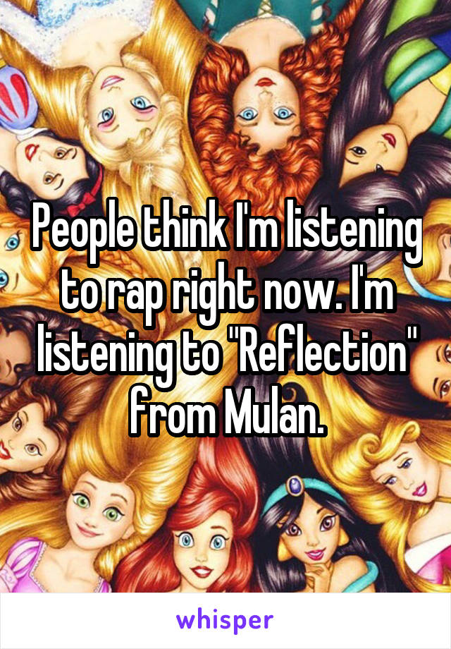 "People think I'm listening to rap right now. I'm listening to ""Reflection"" from Mulan."