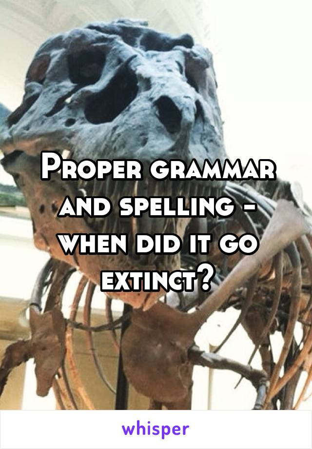 Proper grammar and spelling - when did it go extinct?