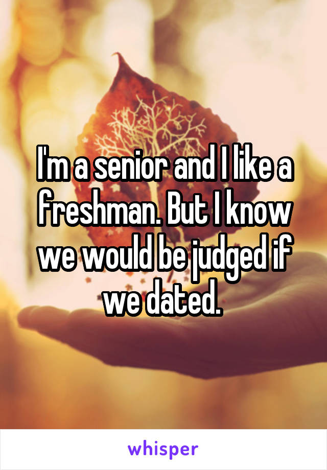 I'm a senior and I like a freshman. But I know we would be judged if we dated.