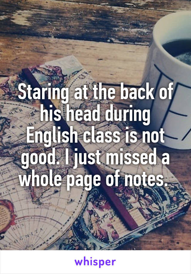Staring at the back of his head during English class is not good. I just missed a whole page of notes.