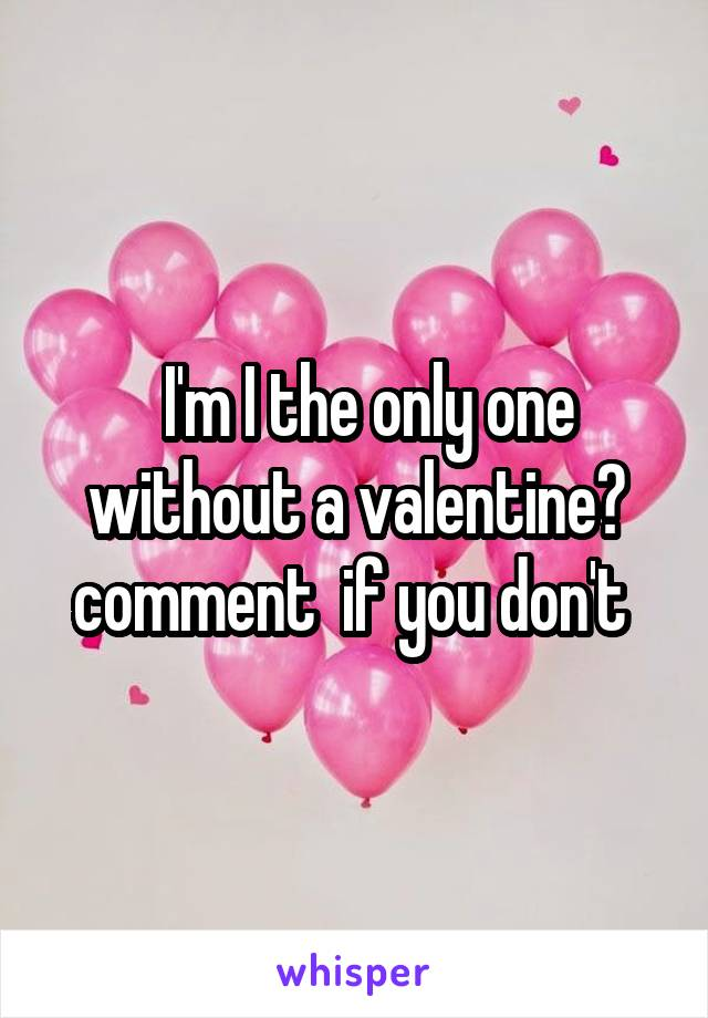 I'm I the only one without a valentine? comment  if you don't