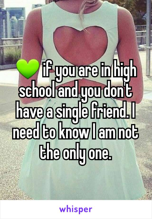 💚 if you are in high school and you don't have a single friend. I need to know I am not the only one.