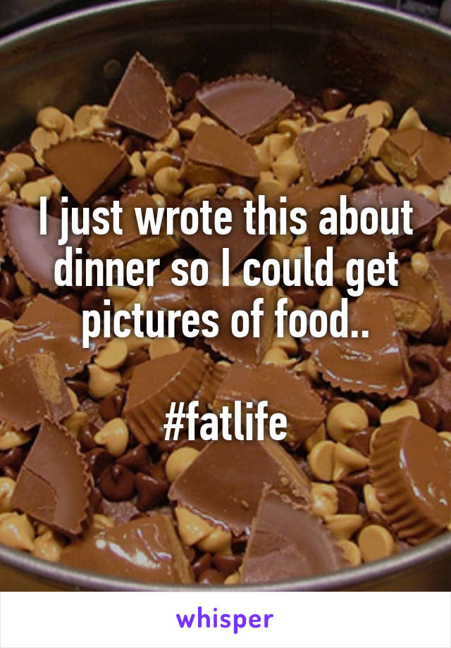I just wrote this about dinner so I could get pictures of food..  #fatlife