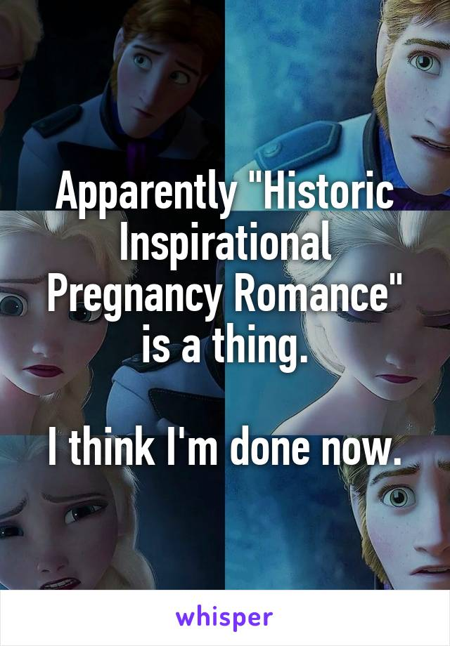 """Apparently """"Historic Inspirational Pregnancy Romance"""" is a thing.  I think I'm done now."""