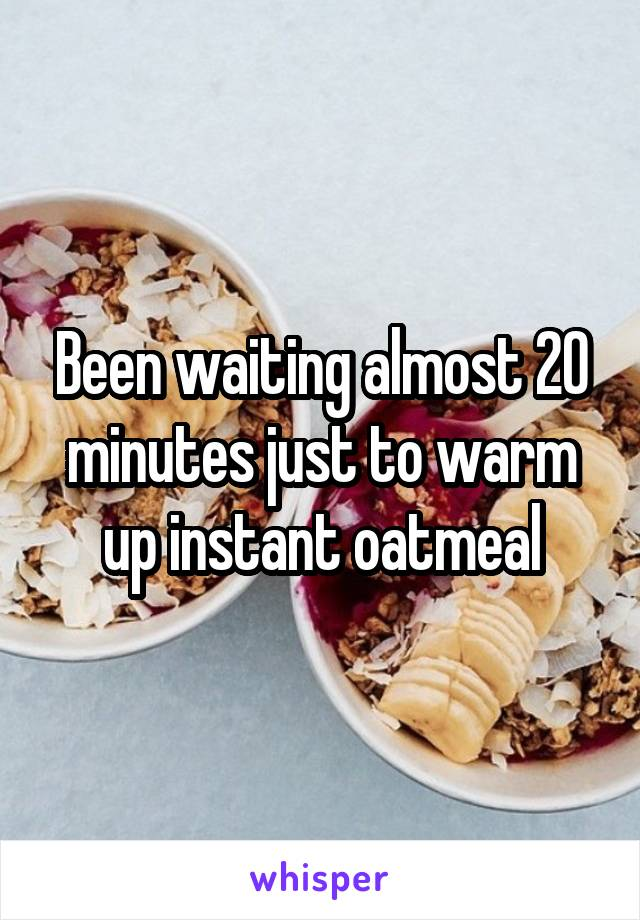 Been waiting almost 20 minutes just to warm up instant oatmeal