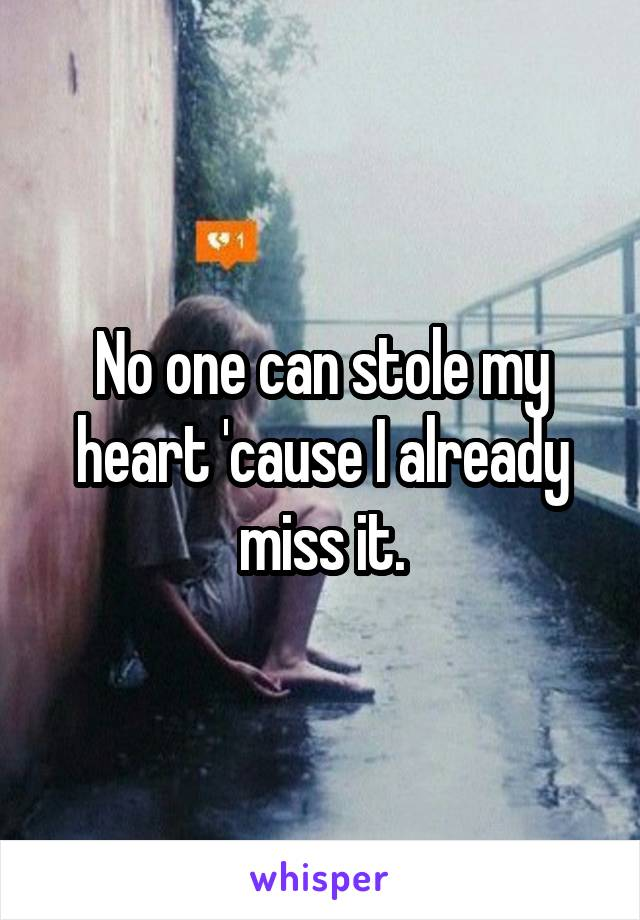 No one can stole my heart 'cause I already miss it.