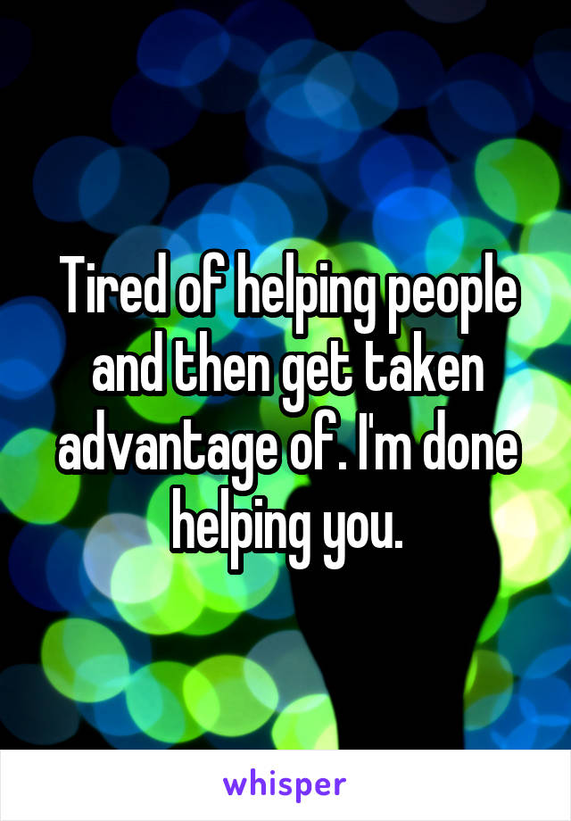 Tired of helping people and then get taken advantage of. I'm done helping you.