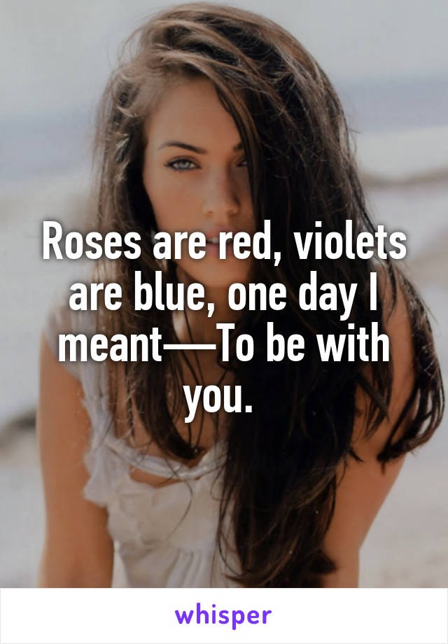 Roses are red, violets are blue, one day I meant—To be with you.