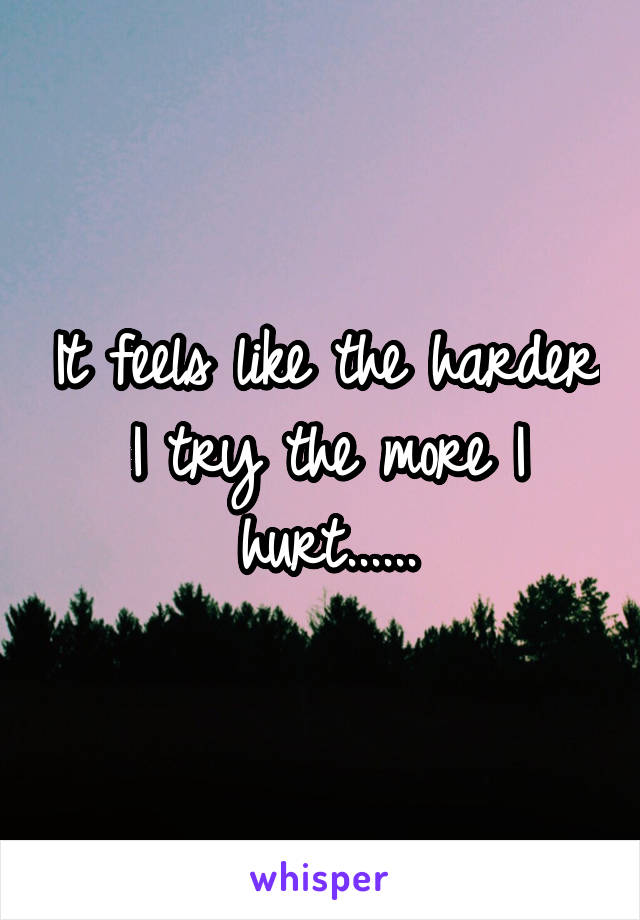 It feels like the harder I try the more I hurt......
