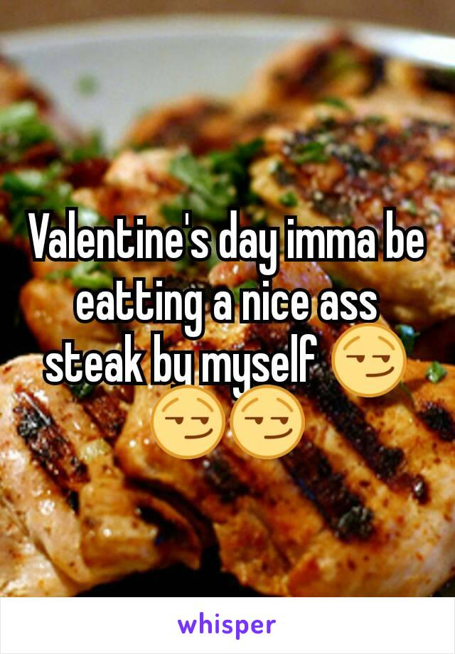 Valentine's day imma be eatting a nice ass steak by myself 😏😏😏