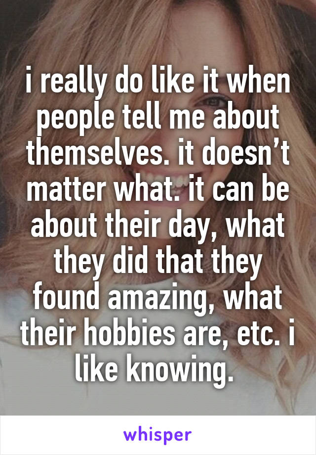 i really do like it when people tell me about themselves. it doesn't matter what. it can be about their day, what they did that they found amazing, what their hobbies are, etc. i like knowing.