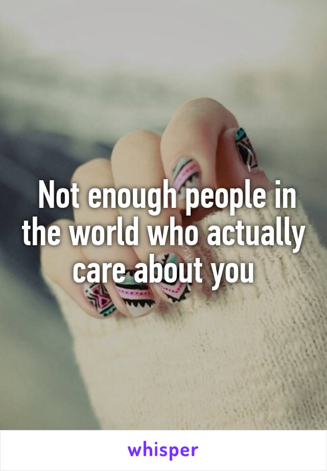 Not enough people in the world who actually care about you