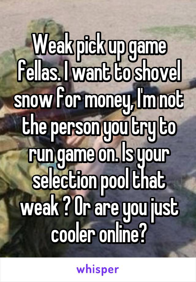 Weak pick up game fellas. I want to shovel snow for money, I'm not the person you try to run game on. Is your selection pool that weak ? Or are you just cooler online?