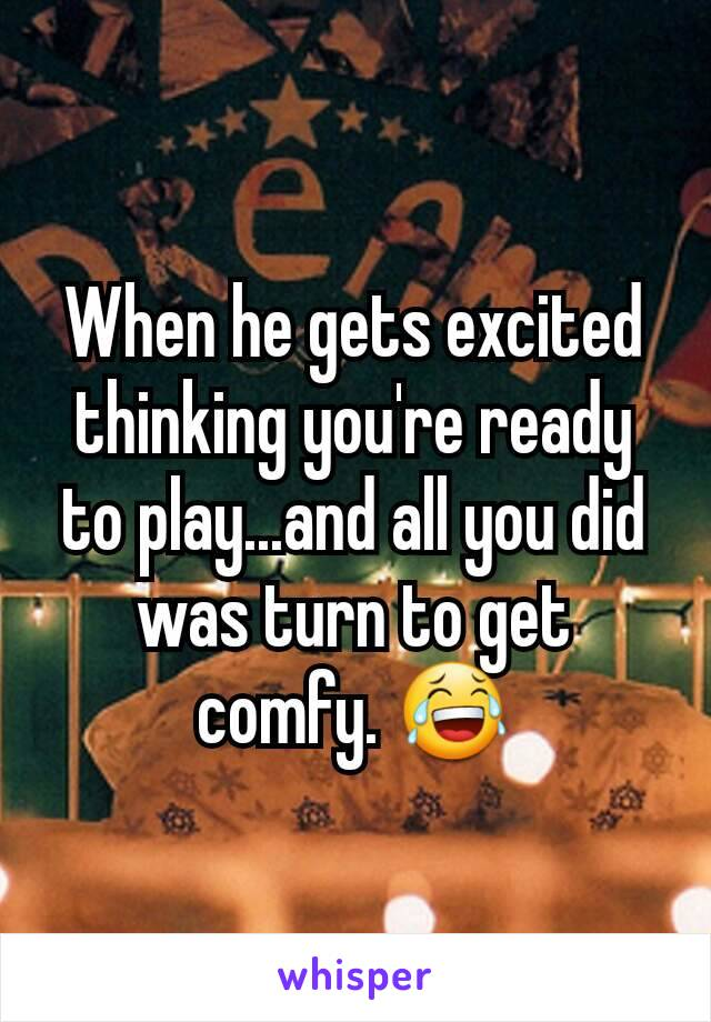 When he gets excited thinking you're ready to play...and all you did was turn to get comfy. 😂
