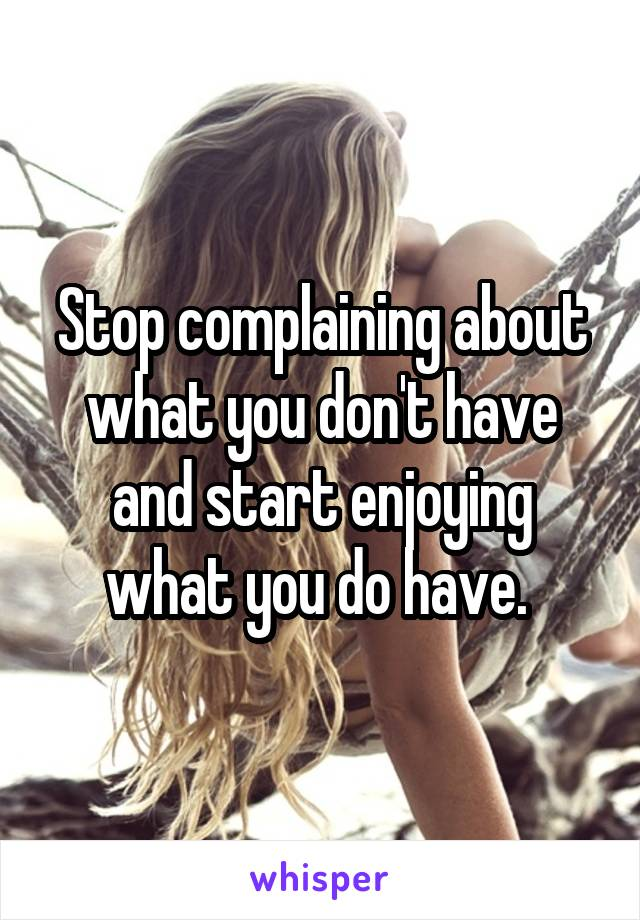 Stop complaining about what you don't have and start enjoying what you do have.