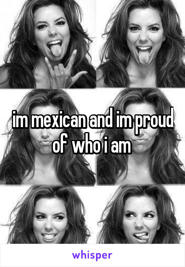 im mexican and im proud of who i am
