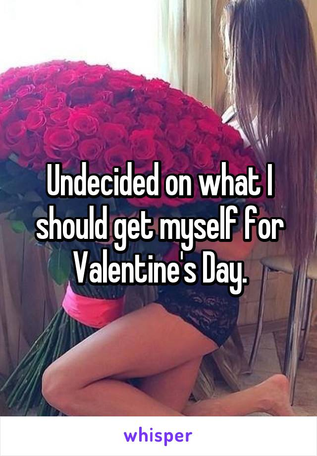 Undecided on what I should get myself for Valentine's Day.