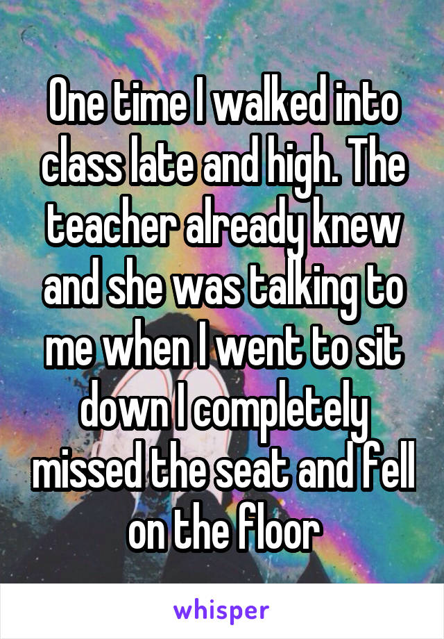 One time I walked into class late and high. The teacher already knew and she was talking to me when I went to sit down I completely missed the seat and fell on the floor