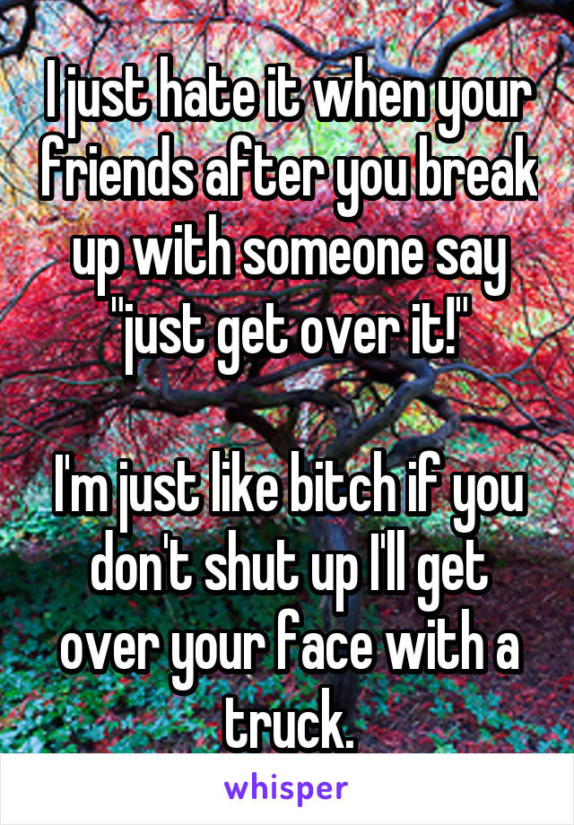 "I just hate it when your friends after you break up with someone say ""just get over it!""  I'm just like bitch if you don't shut up I'll get over your face with a truck."