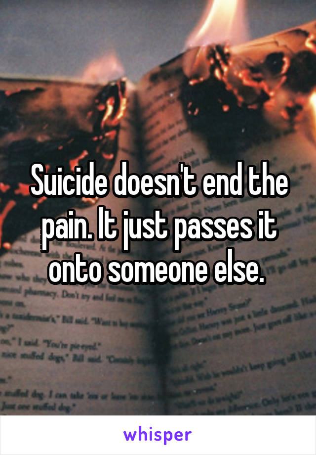 Suicide doesn't end the pain. It just passes it onto someone else.