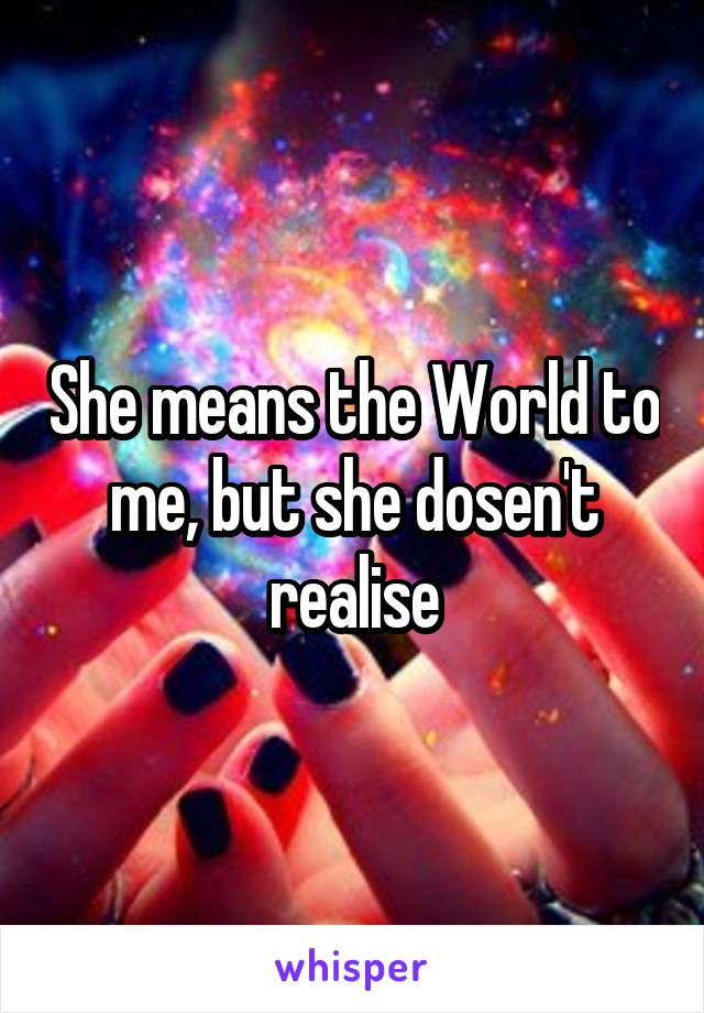 She means the World to me, but she dosen't realise