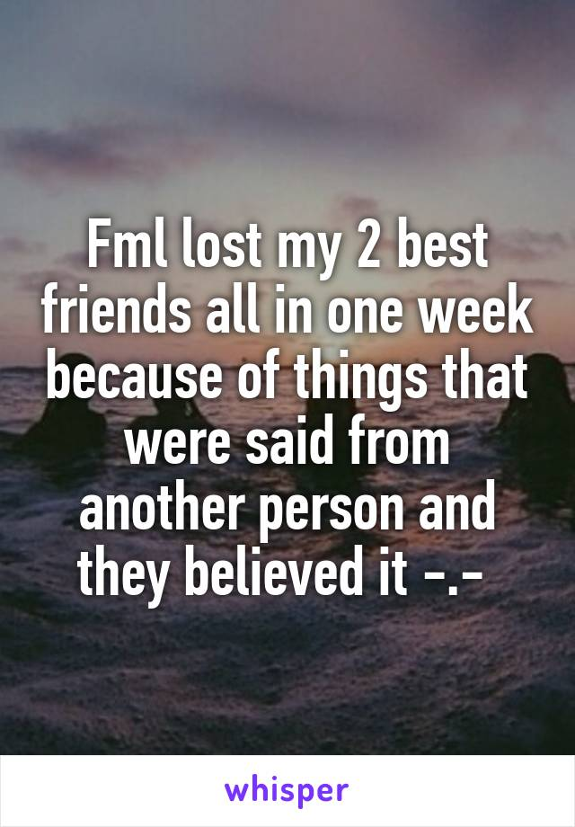 Fml lost my 2 best friends all in one week because of things that were said from another person and they believed it -.-