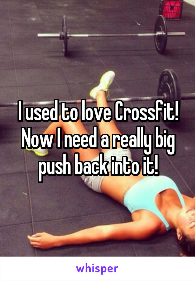 I used to love Crossfit! Now I need a really big push back into it!