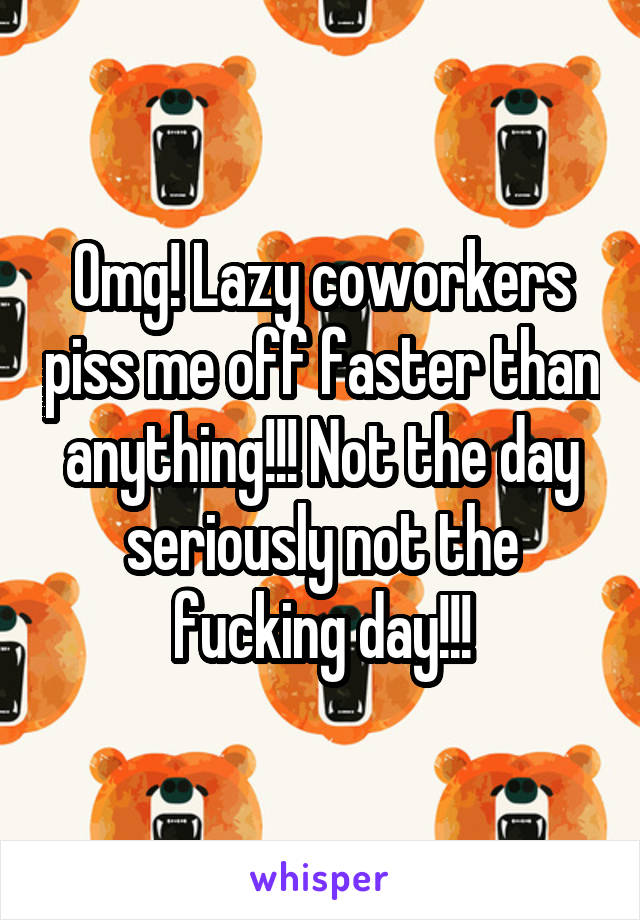 Omg! Lazy coworkers piss me off faster than anything!!! Not the day seriously not the fucking day!!!