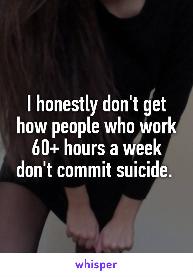 I honestly don't get how people who work 60+ hours a week don't commit suicide.